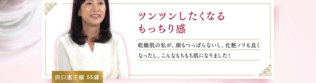 ツンツンしたくなるもっちり感 乾燥肌の私が、顔もつっぱらないし、化粧ノリも良くなったし、こんなもちもち肌になりました!田口恵子様55歳